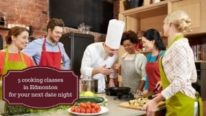 5 cooking classes in Edmonton for your next date night