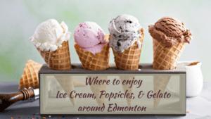 Where To Enjoy Ice Cream, Popsicles, and Gelato around Edmonton 2018